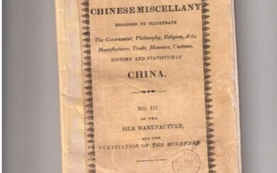 THE CHINESE MISCELLANY designed to illustrate The Government, Philosophy, Religion, Arts, Manufactures, Trade, Manners, Customs, History and Statistics of CHINA. N°III on the SILK MANUFACTURE and the CULTIVATION OF THE MULBERRY
